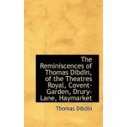 The Reminiscences of Thomas Dibdin, of the Theatres Royal, Covent-Garden, Drury-Lane, Haymarket by Thomas Dibdin