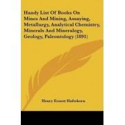 Handy List of Books on Mines and Mining, Assaying, Metallurgy, Analytical Chemistry, Minerals and Mineralogy, Geology, Paleontology (1891) by Henry Ernest Haferkorn