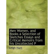 Men Women, and Books a Selection of Sketches Essays and Critical Memoirs from His Uncollected P by Leigh Hunt
