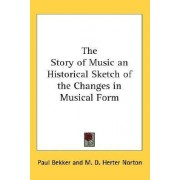 The Story of Music an Historical Sketch of the Changes in Musical Form by Paul Bekker