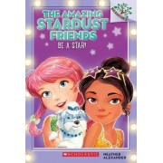 Be a Star!: A Branches Book (the Amazing Stardust Friends #2) by Heather Alexander