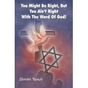 You Might Be Right, But You Aint' Right with the Word of God! by Dimitri Yanuli