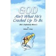 God Ain't What He's Cracked Up to Be (He's Infinitely More!) by Richard L Grimes
