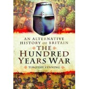 An Alternative History of Britain: The Hundred Years War by Timothy Venning