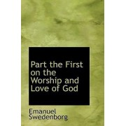 Part the First on the Worship and Love of God by Emanuel Swedenborg