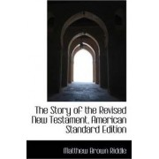 The Story of the Revised New Testament, American Standard Edition by Matthew Brown Riddle