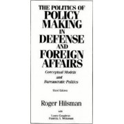 The Politics of Policy Making in Defense and Foreign Affairs by Roger Hilsman