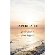 Experifaith: At the Heart of Every Religion; An Experiential Approach to Individual Spirituality and Improved Interfaith Relations