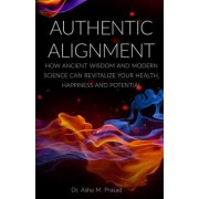 Authentic Alignment: How Ancient Wisdom and Modern Science Can Revitalize Your Health, Happiness and Potential