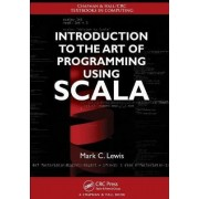 Introduction to the Art of Programming Using Scala by Mark C. Lewis