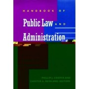 Handbook of Public Law and Administration by Chair Department of Political Science Rockefeller College of Public Affairs Phillip J Cooper