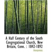 A Half Century of the South Congregational Church, New Britain, Conn. by Anonymous
