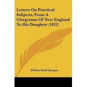 Letters On Practical Subjects, From A Clergyman Of New England To His Daughter (1822) by William Buell Sprague