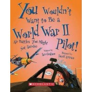 You Wouldn't Want to Be a World War II Pilot! by Ian Graham
