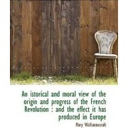 An Istorical and Moral View of the Origin and Progress of the French Revolution by Mary Wollstonecraft