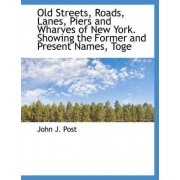 Old Streets, Roads, Lanes, Piers and Wharves of New York. Showing the Former and Present Names, Toge by John J Post