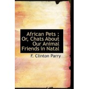 African Pets; Or, Chats about Our Animal Friends in Natal by F Clinton Parry
