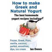How to make Greek and Natural Yogurt, The best homemade yogurt recipes including Frozen, Greek, Plain, vanilla, coconut, parfait, smoothies, dips & ice cream. by Ian Owers