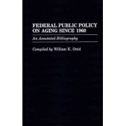 Federal Public Policy on Aging Since 1960 by William E. Oriol
