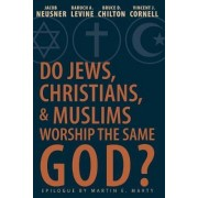 Do Jews, Christians, and Muslims Worship the Same God? by Professor of Religion Jacob Neusner
