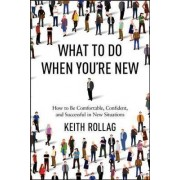 What to Do When You're New: How to be Comfortable, Confident, and Successful in New Situations by Dr Keith Rollag