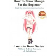 How to Draw Manga for the Beginner - Step by Step Guides in Drawing Anime Characters by William T Dela Pena Jr
