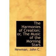 The Harmonies of Creation; Or, the Music of the Morning Stars by Newman John C