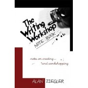 The Writing Workshop Note Book: Notes on Creating and Workshopping by Alan Ziegler