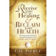 Receive Your Healing and Reclaim Your Health by Cal Pierce