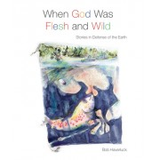 When God Was Flesh and Wild: Stories in Defense of the Earth