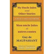 My Uncle Jules and Other Stories/Mon Oncle Jules et Autres Contes by Guy de Maupassant