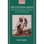 The Listening Ebony by Professor of Social Anthropology Wendy James Dr, PhD