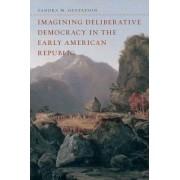 Imagining Deliberative Democracy in the Early American Republic by Sandra M. Gustafson