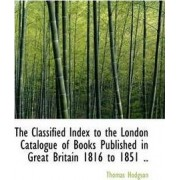 The Classified Index to the London Catalogue of Books Published in Great Britain 1816 to 1851 .. by Thomas Hodgson