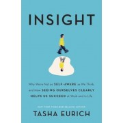 Insight: Why We're Not as Self-Aware as We Think, and How Seeing Ourselves Clearly Helps Us Succeed at Work and in Life, Hardcover