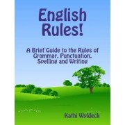 English Rules! A Brief Guide to the Rules of Grammar, Punctuation, Spelling and Writing by Kathi Wyldeck