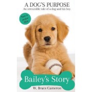 A Dog's Purpose - Bailey's Story by W. Bruce Cameron