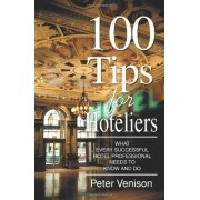 Peter J Venison 100 Tips for Hoteliers: What Every Successful Hotel Professional Needs to Know and Do