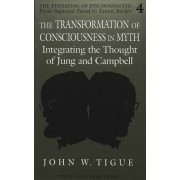 The Transformation of Consciousness in Myth by John W Tigue