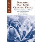 Defeating Mau Mau, Creating Kenya by Daniel Branch