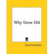 Why Grow Old (1909) by Orison Swett Marden