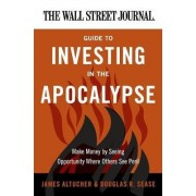The Wall Street Journal Guide to Investing in the Apocalypse by James Altucher