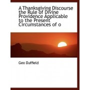 A Thanksgiving Discourse the Rule of Divine Providence Applicable to the Present Circumstances of O by Geo Duffield