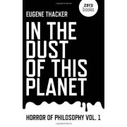 Eugene Thacker In the Dust of This Planet (Horror of Philosophy)