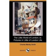 The Little World of London; Or, Pictures in Little of London Life (Dodo Press) by Charles Manby Smith