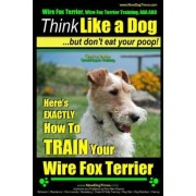 Wire Fox Terrier, Wire Fox Terrier Training, AAA Akc Think Like a Dog But Don't Eat Your Poop! Wire Fox Terrier Breed Expert Training by MR Paul Allen Pearce