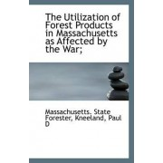 The Utilization of Forest Products in Massachusetts as Affected by the War; by Massachusetts State Forester