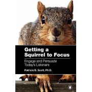 Getting a Squirrel to Focus Engage and Persuade Today's Listeners by Patricia B Scott