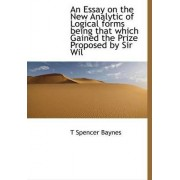 An Essay on the New Analytic of Logical Forms Being That Which Gained the Prize Proposed by Sir Wil by T Spencer Baynes