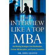 How to Interview Like a Top MBA: Job-Winning Strategies From Headhunters, Fortune 100 Recruiters, and Career Counselors by Shel Leanne